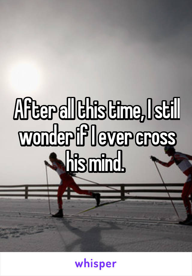 After all this time, I still wonder if I ever cross his mind.