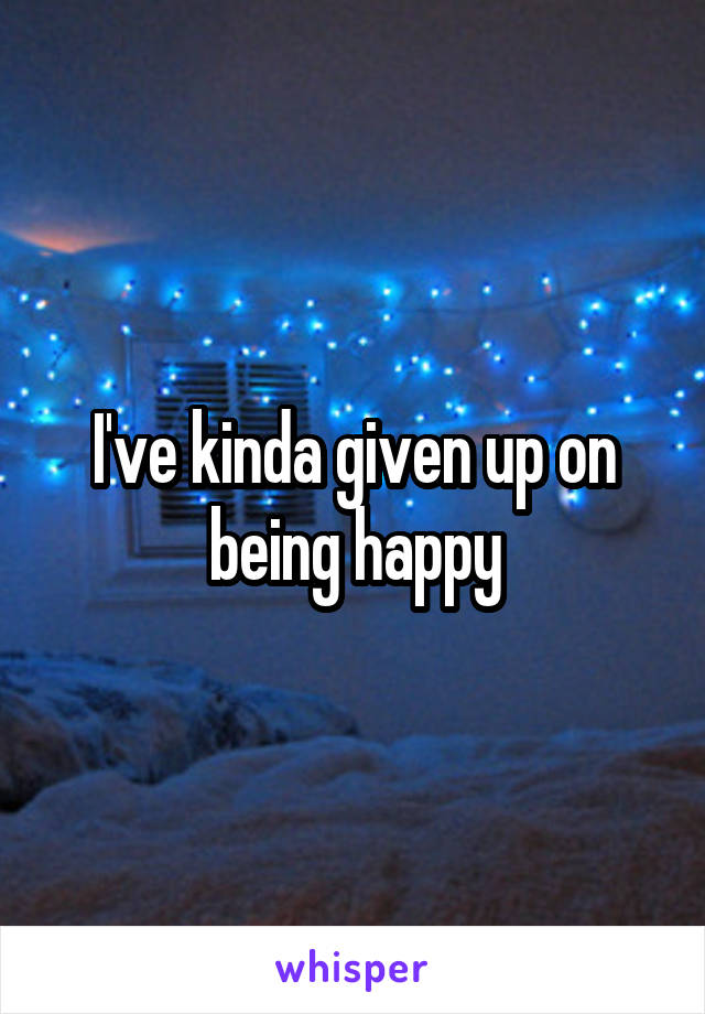 I've kinda given up on being happy