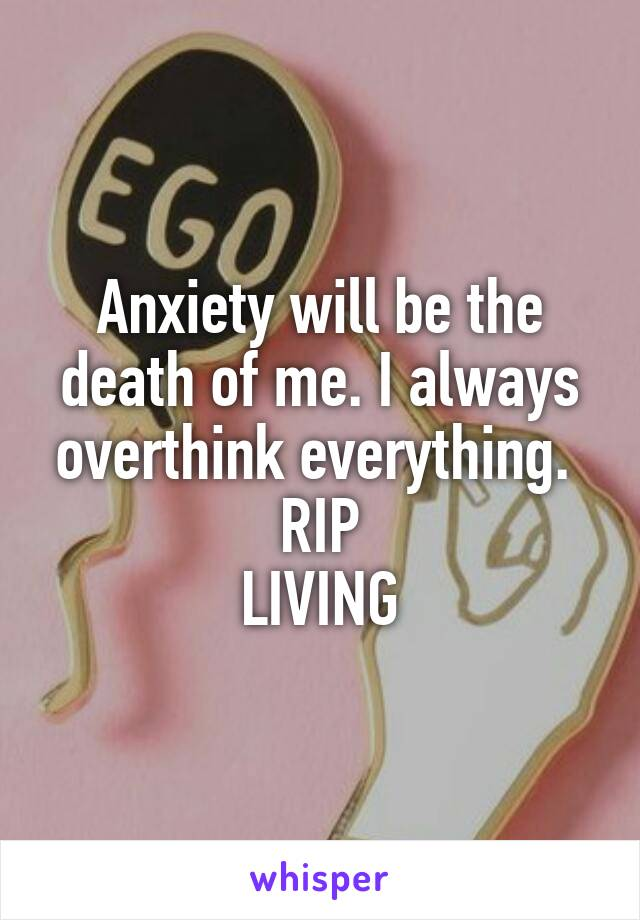 Anxiety will be the death of me. I always overthink everything.  RIP LIVING