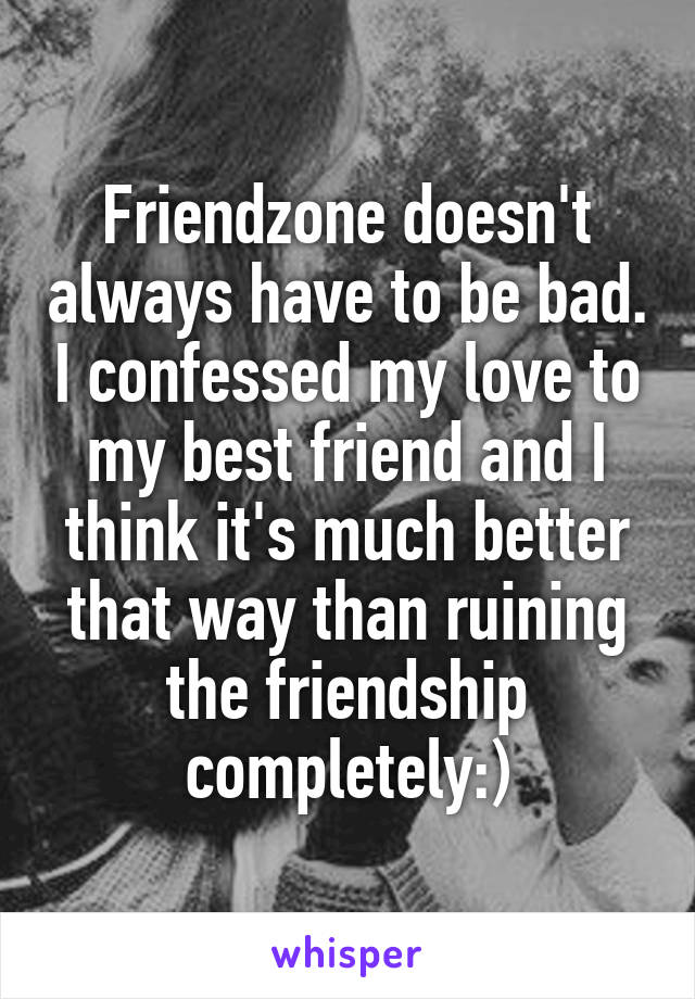 Friendzone doesn't always have to be bad. I confessed my love to my best friend and I think it's much better that way than ruining the friendship completely:)