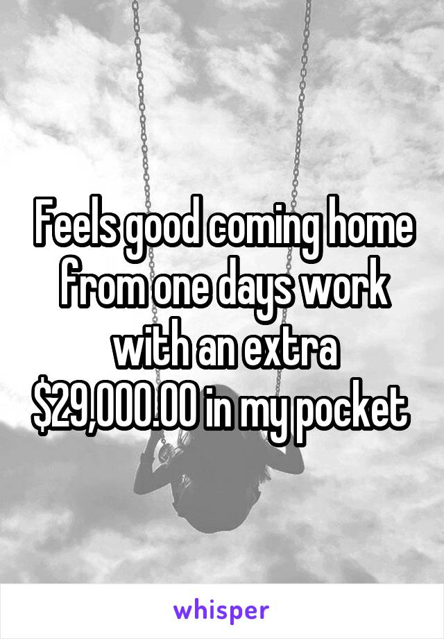 Feels good coming home from one days work with an extra $29,000.00 in my pocket