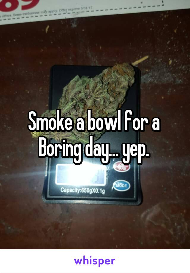 Smoke a bowl for a  Boring day... yep.