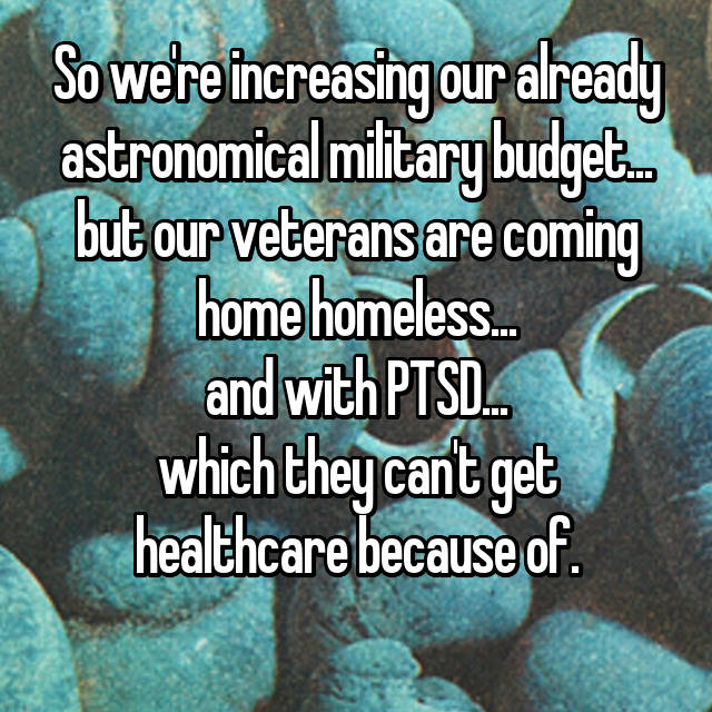 So we're increasing our already astronomical military budget... but our veterans are coming home homeless... and with PTSD... which they can't get healthcare because of.