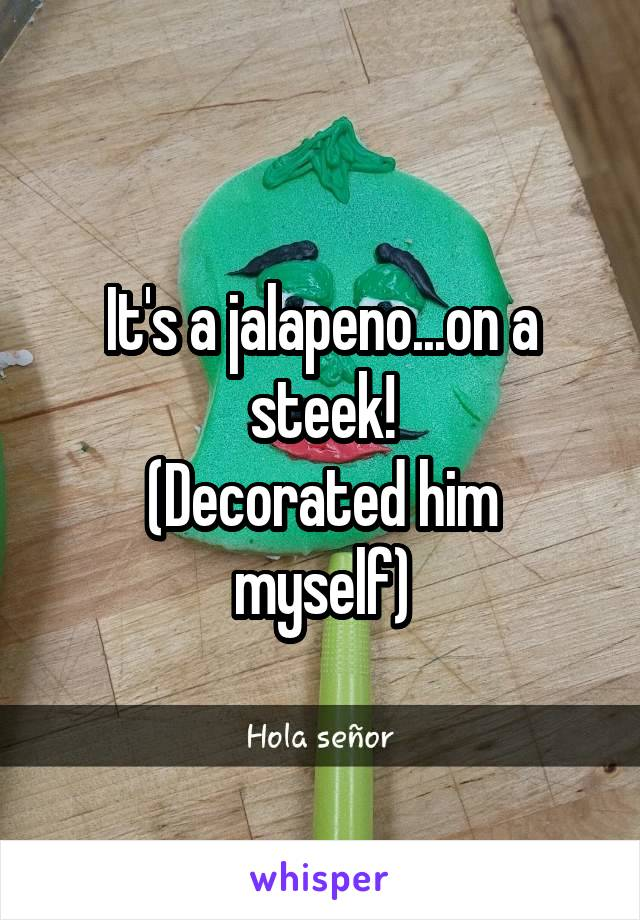 It's a jalapeno...on a steek! (Decorated him myself)