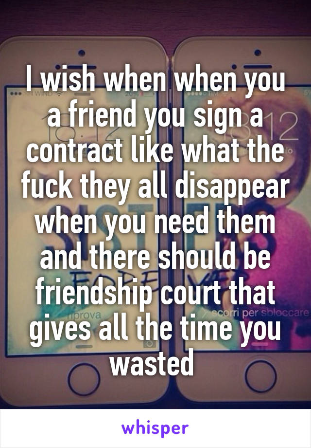 I wish when when you a friend you sign a contract like what the fuck they all disappear when you need them and there should be friendship court that gives all the time you wasted