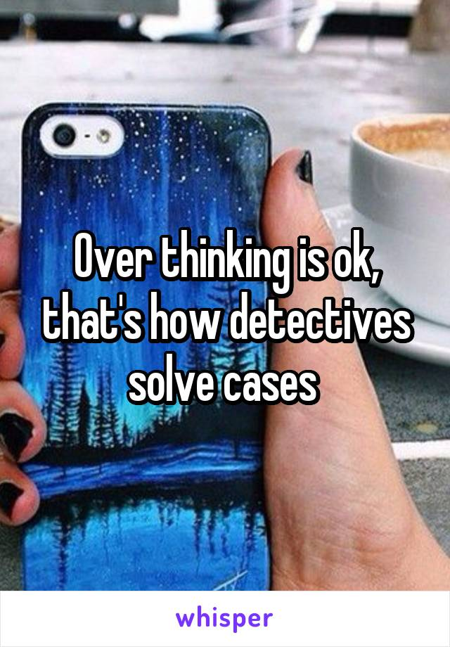 Over thinking is ok, that's how detectives solve cases