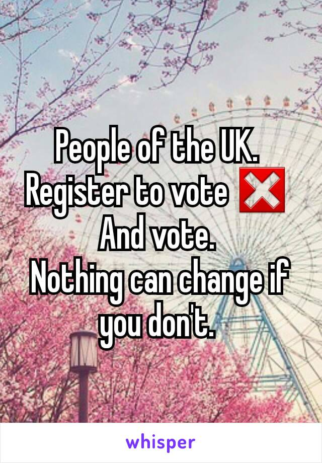 People of the UK.  Register to vote ❎  And vote.  Nothing can change if you don't.