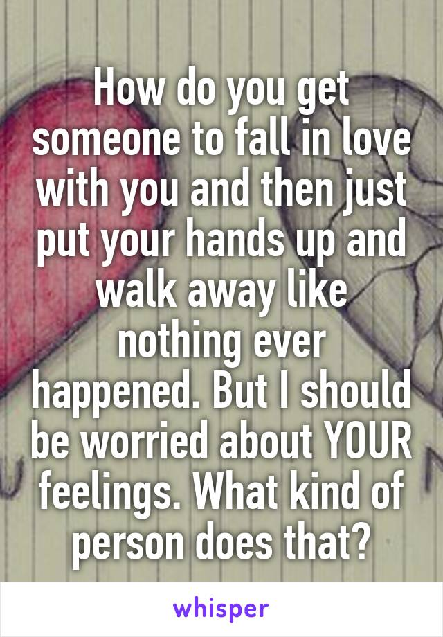 How do you get someone to fall in love with you and then just put your hands up and walk away like nothing ever happened. But I should be worried about YOUR feelings. What kind of person does that?