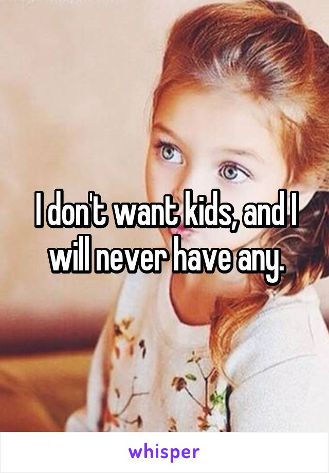 I don't want kids, and I will never have any.