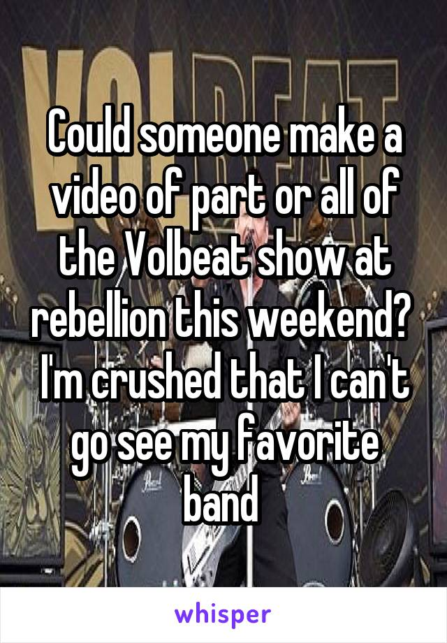 Could someone make a video of part or all of the Volbeat show at rebellion this weekend?  I'm crushed that I can't go see my favorite band