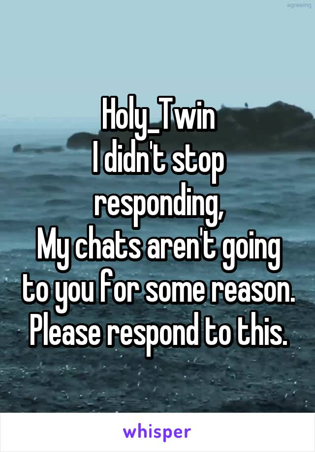 Holy_Twin I didn't stop responding, My chats aren't going to you for some reason. Please respond to this.