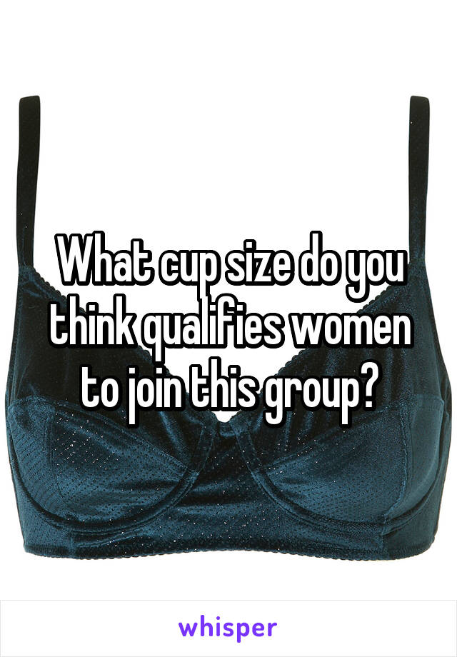 What cup size do you think qualifies women to join this group?