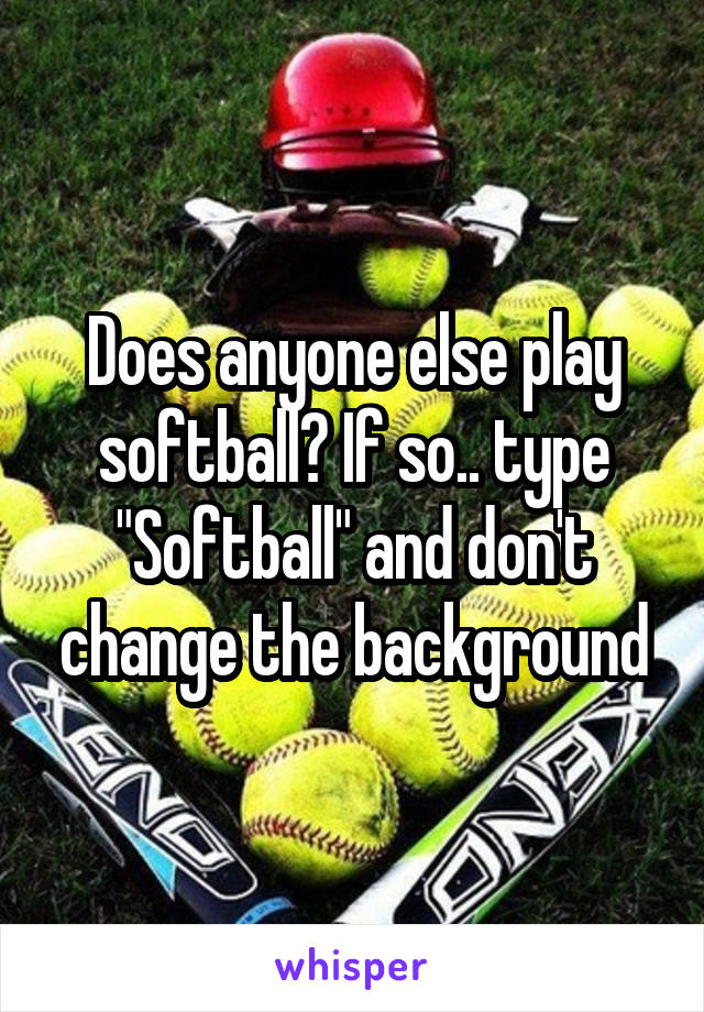 "Does anyone else play softball? If so.. type ""Softball"" and don't change the background"