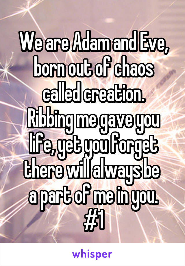 We are Adam and Eve, born out of chaos called creation. Ribbing me gave you life, yet you forget there will always be  a part of me in you. #1