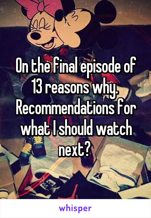 On the final episode of 13 reasons why.  Recommendations for what I should watch next?