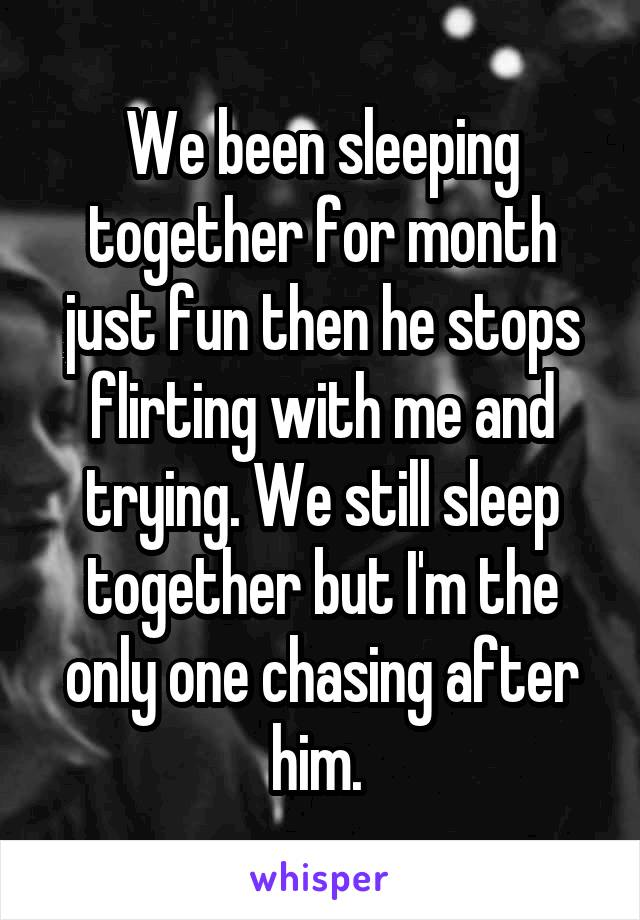We been sleeping together for month just fun then he stops flirting with me and trying. We still sleep together but I'm the only one chasing after him.