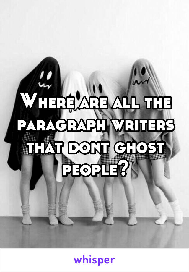 Where are all the paragraph writers that dont ghost people?