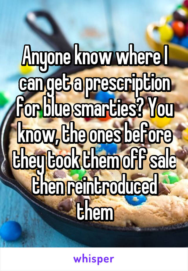 Anyone know where I can get a prescription for blue smarties? You know, the ones before they took them off sale then reintroduced them
