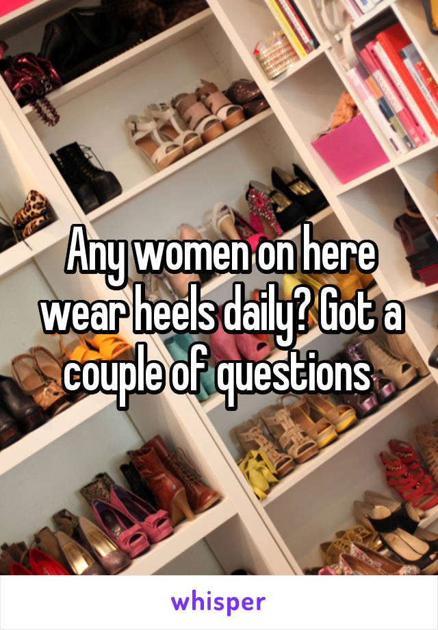 Any women on here wear heels daily? Got a couple of questions