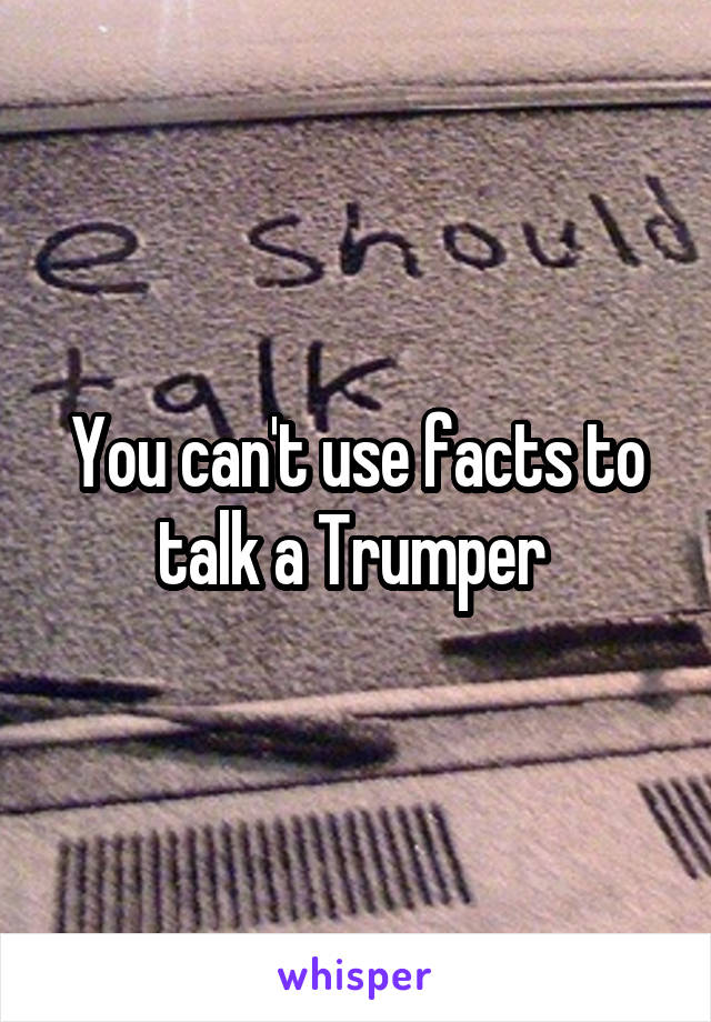 You can't use facts to talk a Trumper
