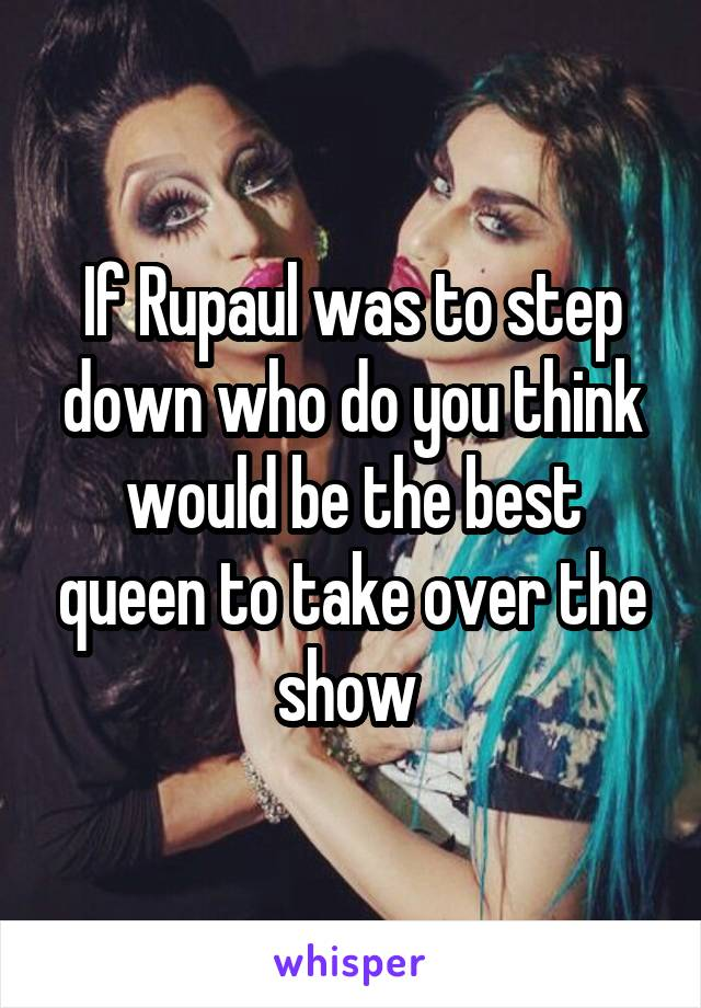 If Rupaul was to step down who do you think would be the best queen to take over the show