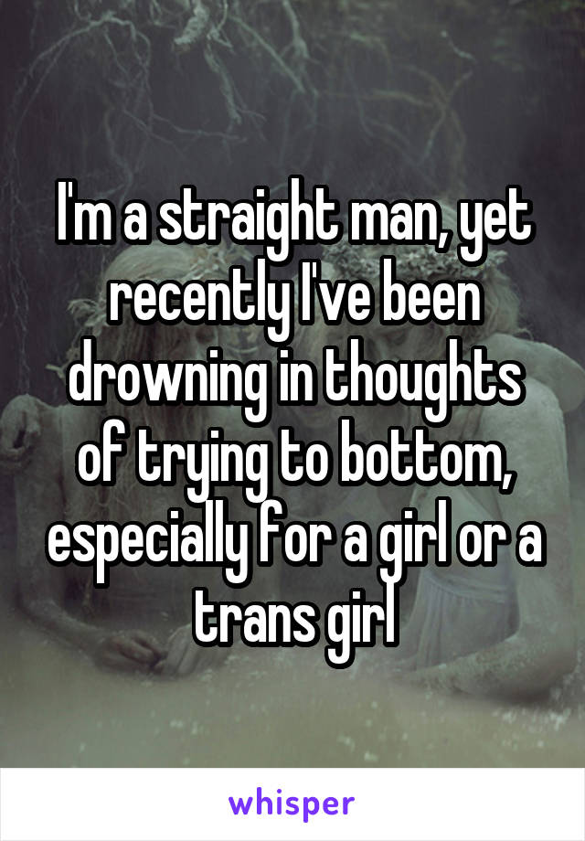 I'm a straight man, yet recently I've been drowning in thoughts of trying to bottom, especially for a girl or a trans girl