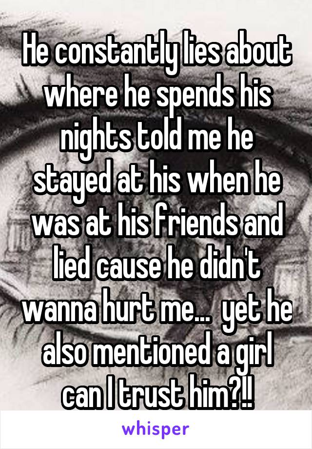 He constantly lies about where he spends his nights told me he stayed at his when he was at his friends and lied cause he didn't wanna hurt me...  yet he also mentioned a girl can I trust him?!!