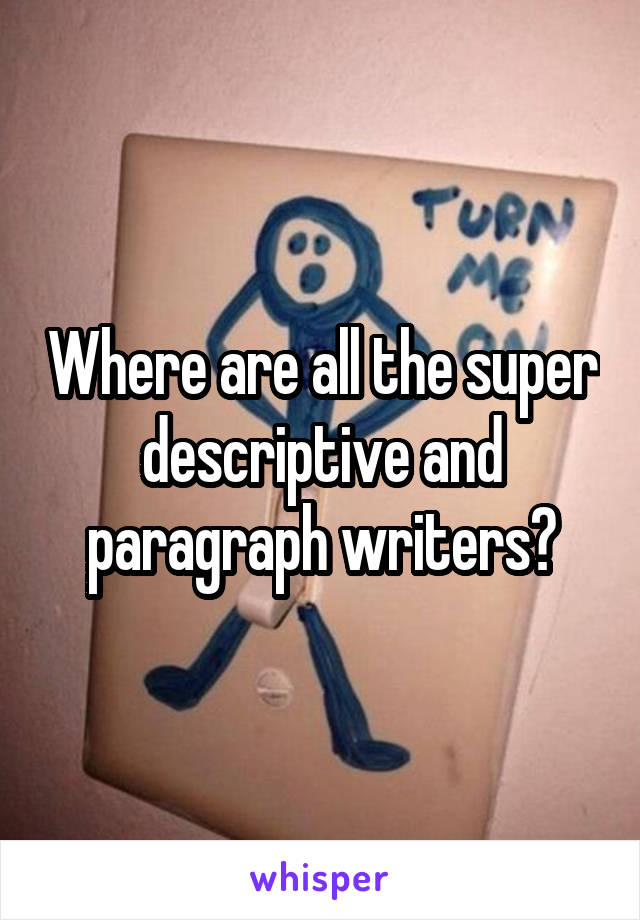 Where are all the super descriptive and paragraph writers?