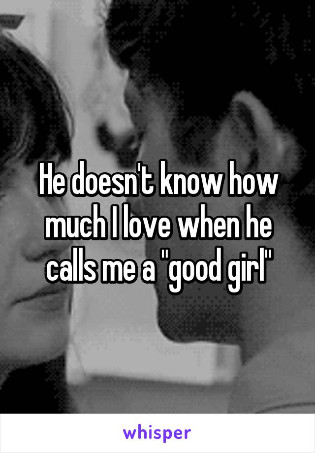"""He doesn't know how much I love when he calls me a """"good girl"""""""