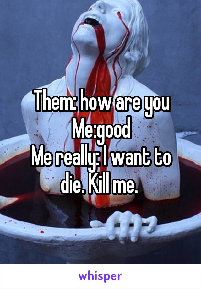 Them: how are you Me:good Me really: I want to die. Kill me.