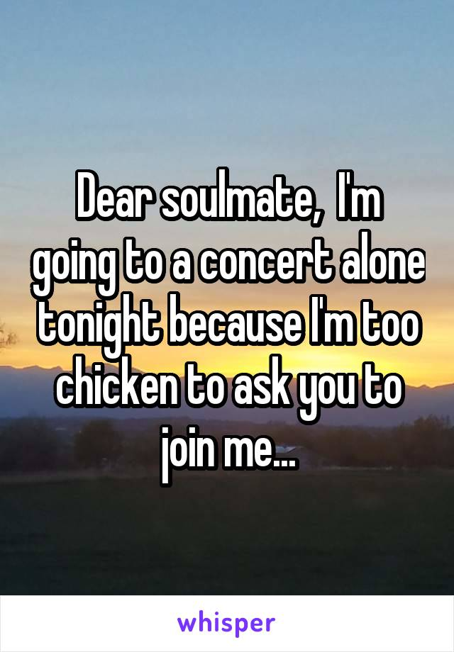 Dear soulmate,  I'm going to a concert alone tonight because I'm too chicken to ask you to join me...