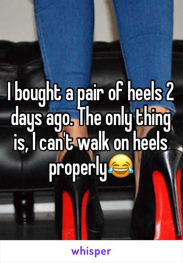 I bought a pair of heels 2 days ago. The only thing is, I can't walk on heels properly😂