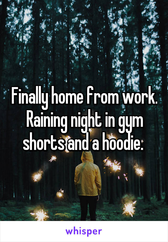 Finally home from work. Raining night in gym shorts and a hoodie.