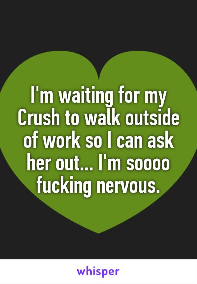 I'm waiting for my Crush to walk outside of work so I can ask her out... I'm soooo fucking nervous.
