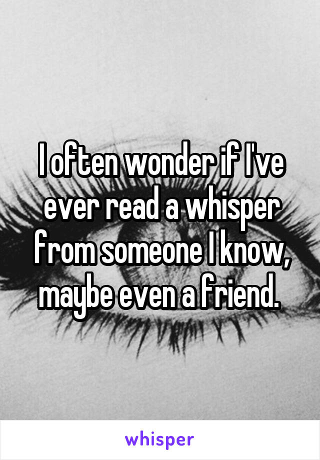I often wonder if I've ever read a whisper from someone I know, maybe even a friend.