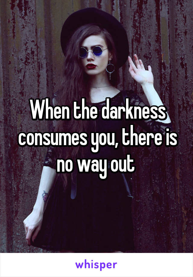 When the darkness consumes you, there is no way out