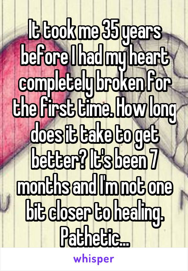 It took me 35 years before I had my heart completely broken for the first time. How long does it take to get better? It's been 7 months and I'm not one bit closer to healing. Pathetic...