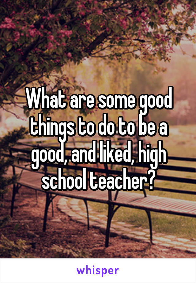 What are some good things to do to be a good, and liked, high school teacher?