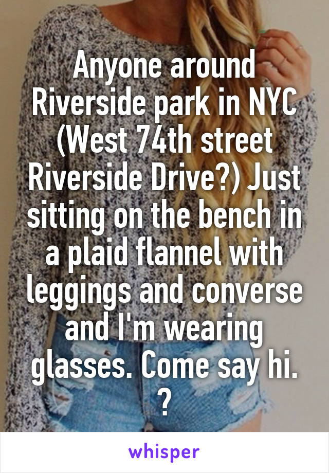 Anyone around Riverside park in NYC (West 74th street Riverside Drive?) Just sitting on the bench in a plaid flannel with leggings and converse and I'm wearing glasses. Come say hi. 😊