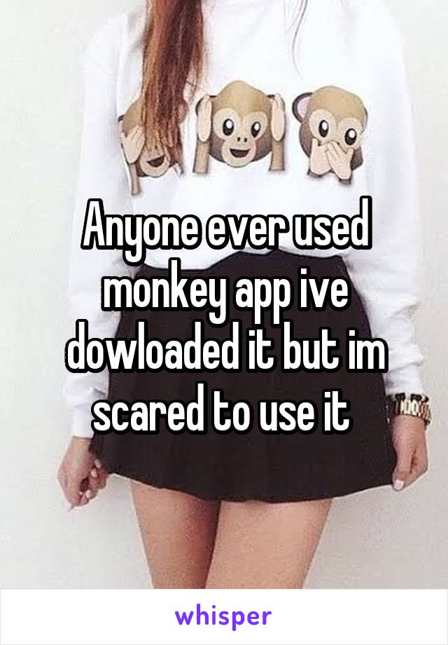 Anyone ever used monkey app ive dowloaded it but im scared to use it