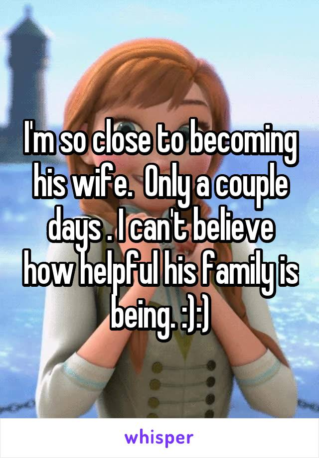 I'm so close to becoming his wife.  Only a couple days . I can't believe how helpful his family is being. :):)