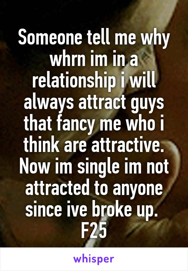 Someone tell me why whrn im in a relationship i will always attract guys that fancy me who i think are attractive. Now im single im not attracted to anyone since ive broke up.  F25