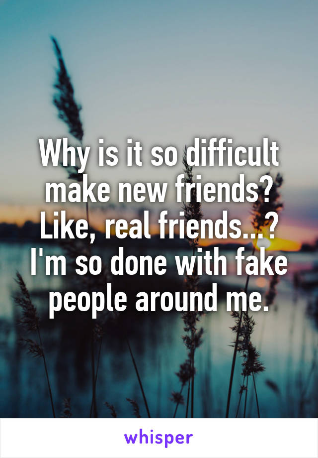 Why is it so difficult make new friends? Like, real friends...? I'm so done with fake people around me.