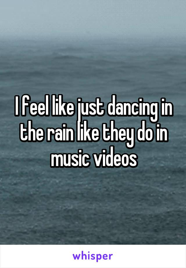I feel like just dancing in the rain like they do in music videos