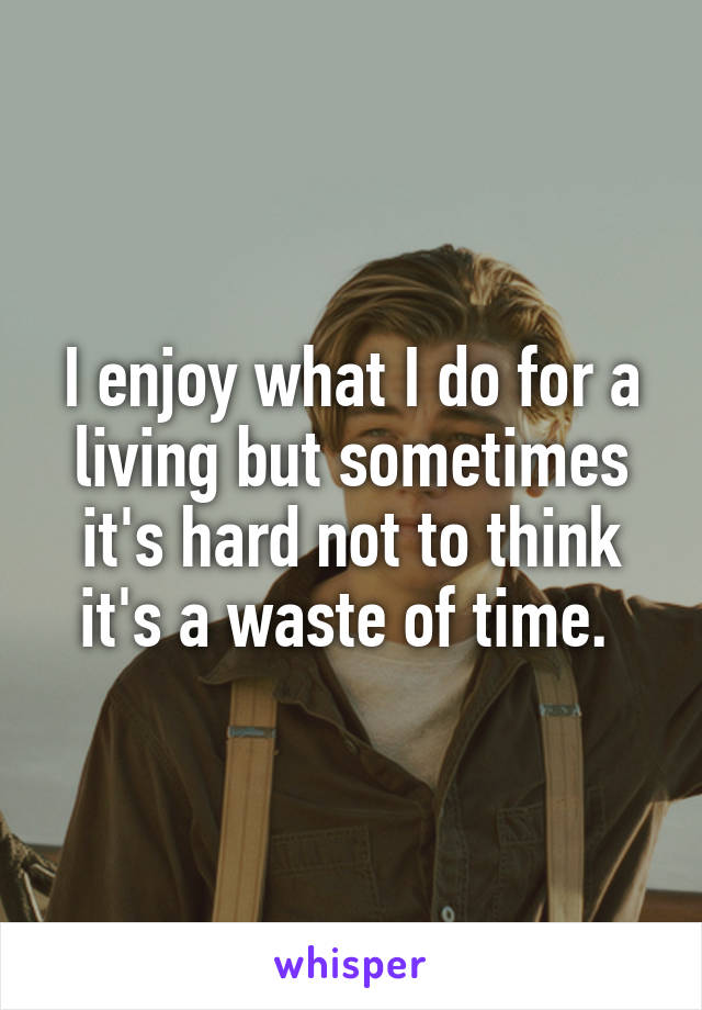 I enjoy what I do for a living but sometimes it's hard not to think it's a waste of time.