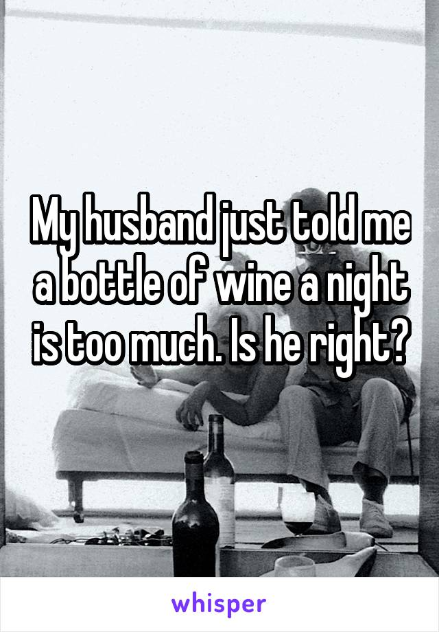 My husband just told me a bottle of wine a night is too much. Is he right?