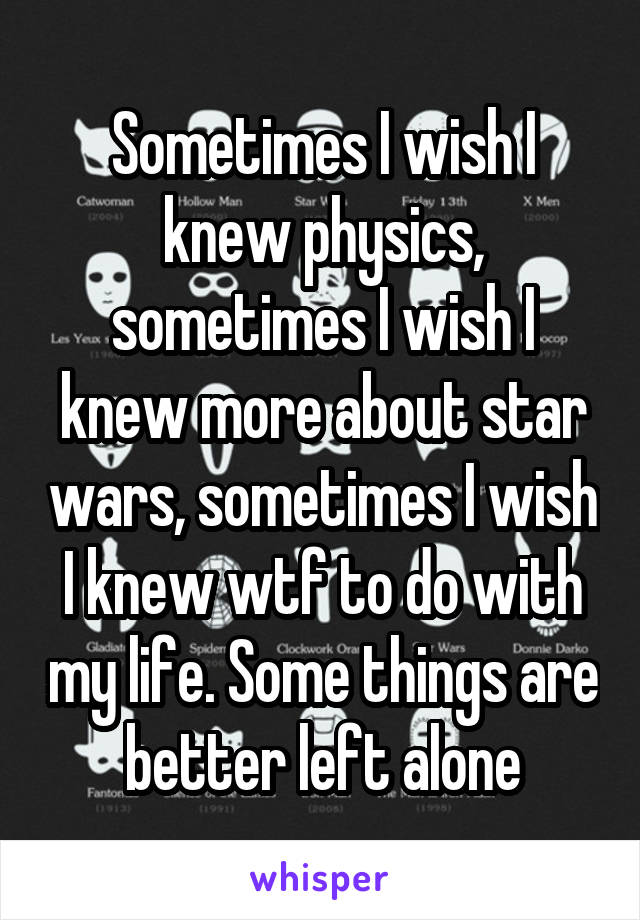 Sometimes I wish I knew physics, sometimes I wish I knew more about star wars, sometimes I wish I knew wtf to do with my life. Some things are better left alone