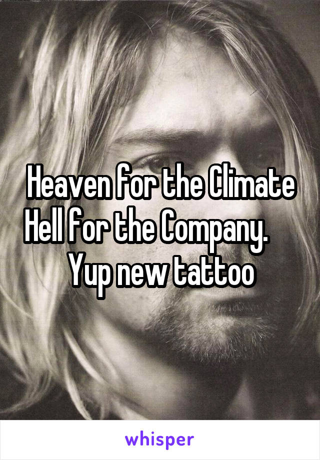 Heaven for the Climate Hell for the Company.      Yup new tattoo