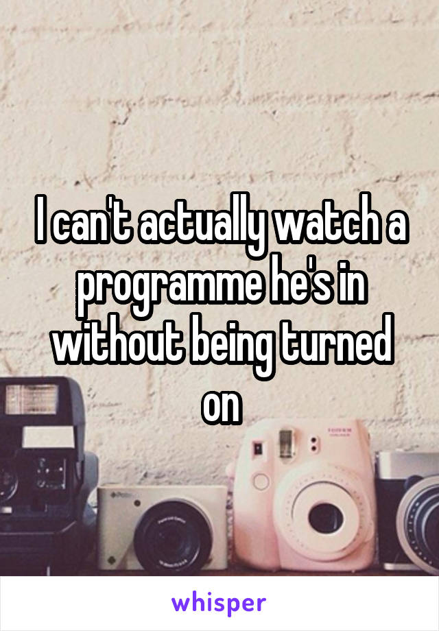 I can't actually watch a programme he's in without being turned on