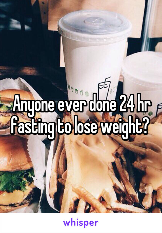 Anyone ever done 24 hr fasting to lose weight?